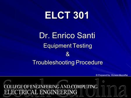 ELCT 301 Dr. Enrico Santi Equipment Testing & Troubleshooting Procedure © Prepared by: Rizwan Muzaffar.
