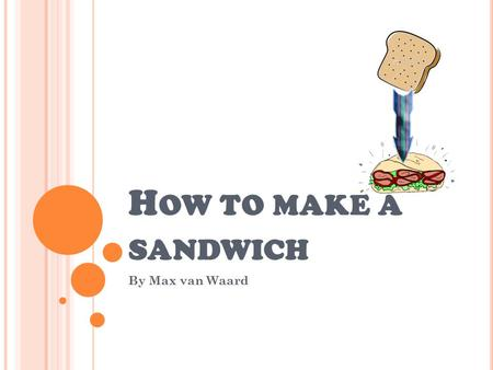 H OW TO MAKE A SANDWICH By Max van Waard. I NGREDIENTS + EQUIPMENT Ingredients Equipment 2 slices of bread. Knife Butter cutting board Filling Main ingredient.