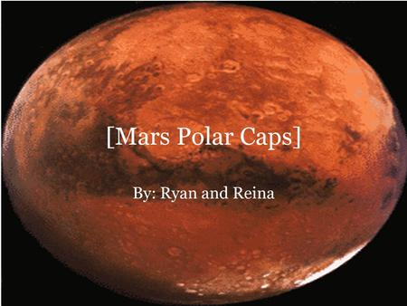 [Mars Polar Caps] By: Ryan and Reina. General Info About the Polar Caps Knowledge that the martian polar caps consist almost entirely of water ice goes.