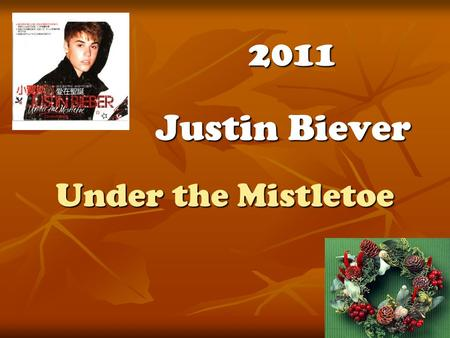 Under the Mistletoe Justin Biever 2011. It's the most beautiful time of the year Lights fill the streets spreading so much cheer I should be playing in.