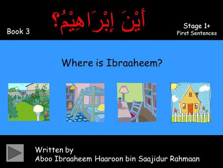 Written by Aboo Ibraaheem Haaroon bin Saajidur Rahmaan أَيْنَ إِبْرَاهِيْمُ؟ Where is Ibraaheem? Book 3 Stage 1+ First Sentences.