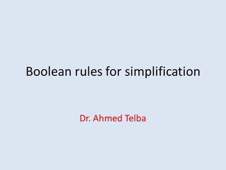 Boolean rules for simplification Dr. Ahmed Telba.