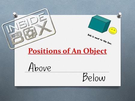 Positions of An Object. Positions Examples: O Above O Below O Next to O In front of O Behind O Underneath O Inside O On top of The mouse is on top of.