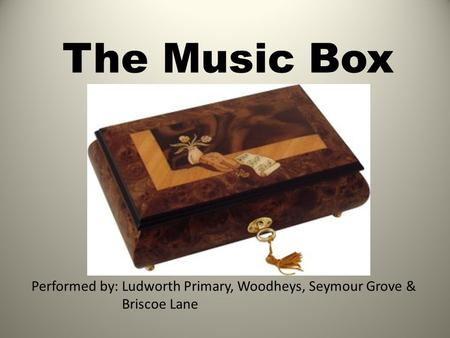 The Music Box Performed by: Ludworth Primary, Woodheys, Seymour Grove & Briscoe Lane.