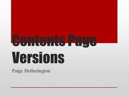 Contents Page Versions Paige Hetherington. Version 1 Here is my version 1 of my contents page. I like the plain layout of the page because I believe it.