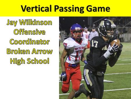 "Vertical Passing Game. Why Throw Vertically??? Take a Shot! – Put the Defense on their heals. – Make DC / DB's think ""Oh $*&#!"" 3 rd and Long – When you."