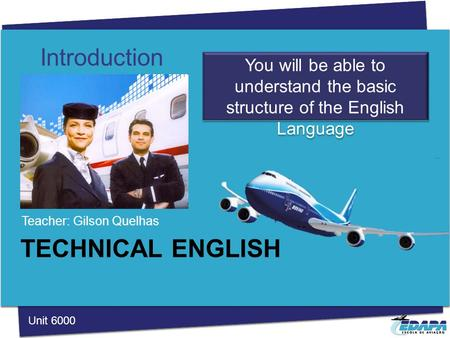 TECHNICAL ENGLISH Teacher: Gilson Quelhas Introduction You will be able to understand the basic structure of the English Language Unit 6000.