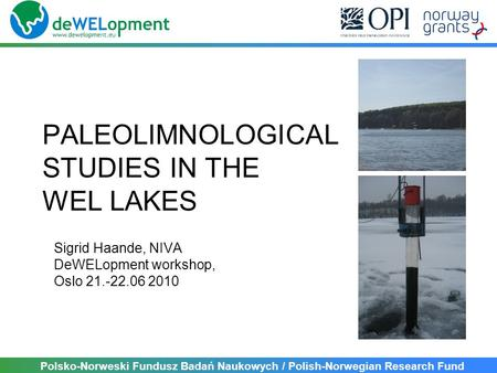 Polsko-Norweski Fundusz Badań Naukowych / Polish-Norwegian Research Fund PALEOLIMNOLOGICAL STUDIES IN THE WEL LAKES Sigrid Haande, NIVA DeWELopment workshop,