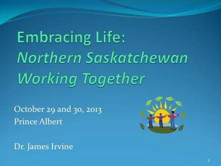 October 29 and 30, 2013 Prince Albert Dr. James Irvine 1.