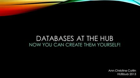 DATABASES AT THE HUB NOW YOU CAN CREATE THEM YOURSELF! Ann Christine Catlin HUBbub 2013.