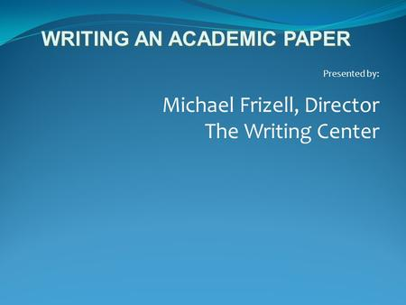 Presented by: Michael Frizell, Director The Writing Center WRITING AN ACADEMIC PAPER.