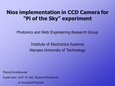 Nios implementation in CCD Camera for Pi of the Sky experiment Photonics and Web Engineering Research Group Institute of Electronics Systems Warsaw University.