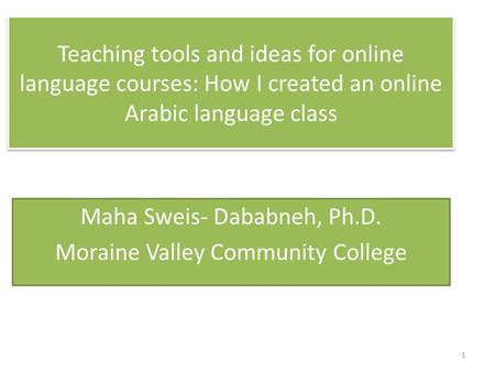 Teaching tools and ideas for online language courses: How I created an online Arabic language class Maha Sweis- Dababneh, Ph.D. Moraine Valley Community.