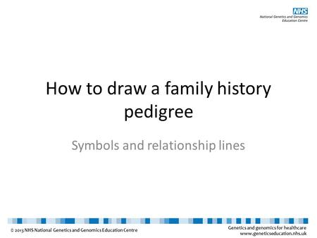 Genetics and genomics for healthcare www.geneticseducation.nhs.uk © 2013 NHS National Genetics and Genomics Education Centre How to draw a family history.