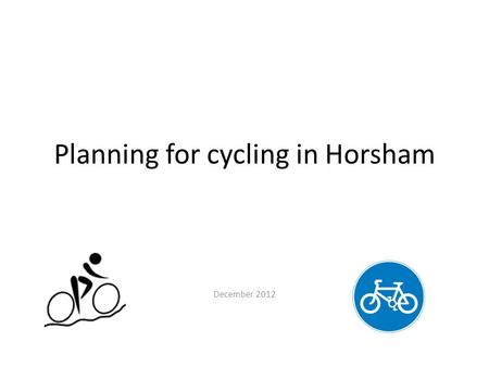 Planning for cycling in Horsham December 2012. Why plan for cycling? It is a relatively cheap way of providing mobility It makes efficient use of space.