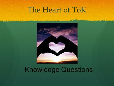 The Heart of ToK Knowledge Questions.