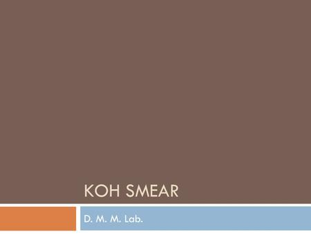KOH SMEAR D. M. M. Lab.. KOH Smear Aim of the test Treatment of KOH allows rapid observation of fungal elements because it digests protein debris and.