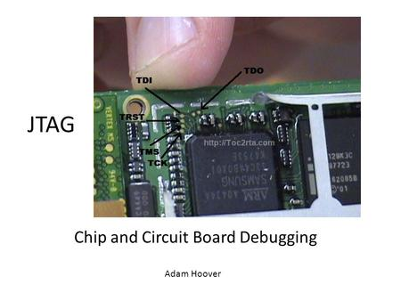 Chip and Circuit Board Debugging Adam Hoover JTAG.