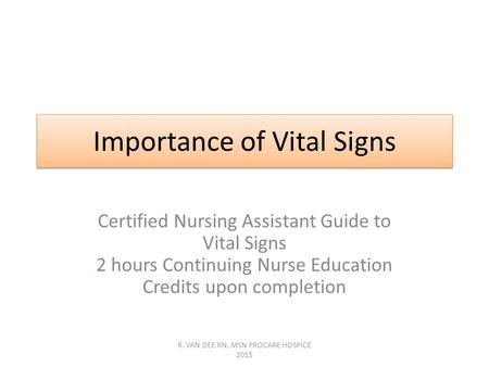 Importance of Vital Signs Certified Nursing Assistant Guide to Vital Signs 2 hours Continuing Nurse Education Credits upon completion R. VAN DEE RN, MSN.
