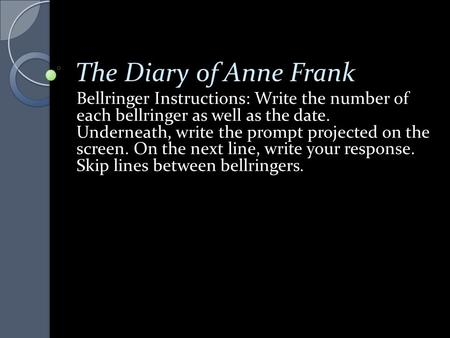 The Diary of Anne Frank Bellringer Instructions: Write the number of each bellringer as well as the date. Underneath, write the prompt projected on the.