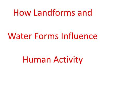 How Landforms and Water Forms Influence Human Activity.