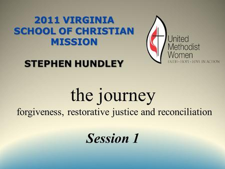2011 VIRGINIA SCHOOL OF CHRISTIAN MISSION STEPHEN HUNDLEY the journey forgiveness, restorative justice and reconciliation Session 1.