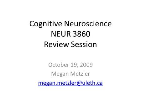 Cognitive Neuroscience NEUR 3860 Review Session October 19, 2009 Megan Metzler