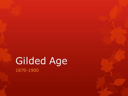"Gilded Age 1870-1900. Why ""Gilded Age""?  Answer: Mark Twain  Why: By this, he meant that the period was glittering on the surface like gold but corrupt."