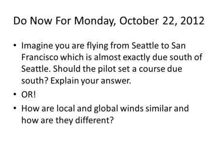 Do Now For Monday, October 22, 2012 Imagine you are flying from Seattle to San Francisco which is almost exactly due south of Seattle. Should the pilot.