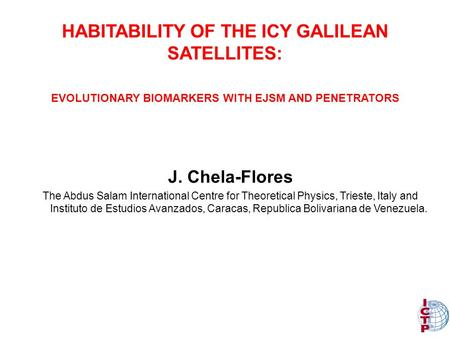 HABITABILITY OF THE ICY GALILEAN SATELLITES: J. Chela-Flores The Abdus Salam International Centre for Theoretical Physics, Trieste, Italy and Instituto.