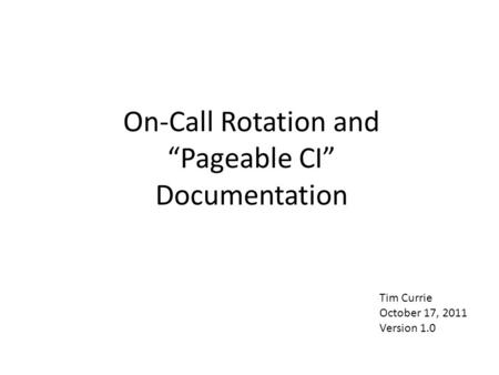"On-Call Rotation and ""Pageable CI"" Documentation Tim Currie October 17, 2011 Version 1.0."