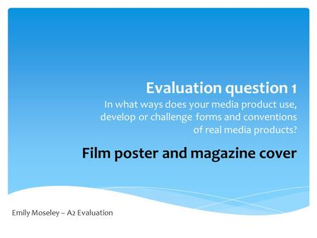 Evaluation question 1 In what ways does your media product use, develop or challenge forms and conventions of real media products? Film poster and magazine.