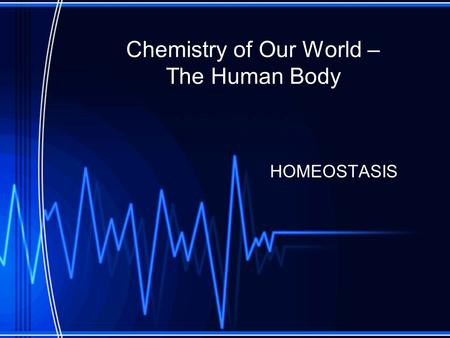 Chemistry of Our World – The Human Body HOMEOSTASIS.