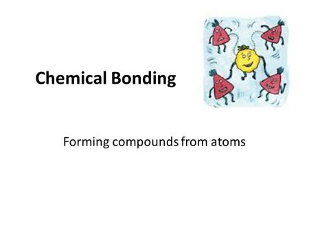 Chemical Bonding Forming compounds from atoms. Intramolecular Interactions Intramolecular = inside the molecules. – The bonds that form between the atoms.