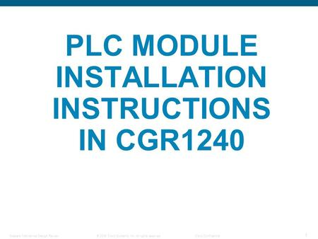 © 2006 Cisco Systems, Inc. All rights reserved.Cisco Confidential Steelers Mechanical Design Review 1 PLC MODULE INSTALLATION INSTRUCTIONS IN CGR1240.
