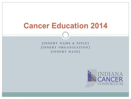[INSERT NAME & TITLE] [INSERT ORGANIZATION] [INSERT DATE] Cancer Education 2014.