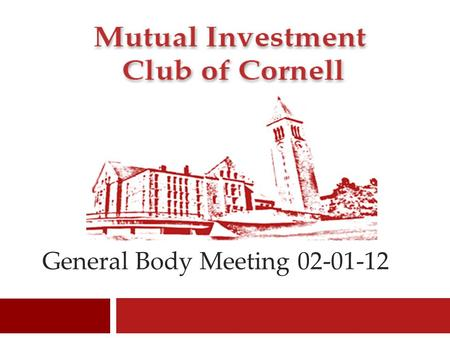 General Body Meeting 02-01-12 1. Mutual Investment Club of Cornell Welcome 2.