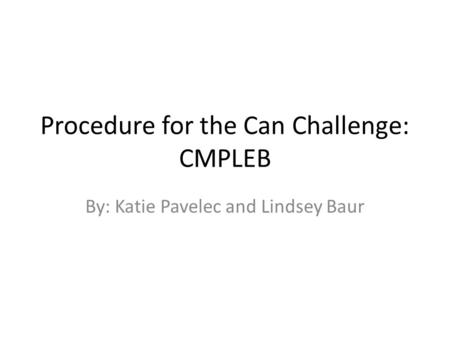 Procedure for the Can Challenge: CMPLEB By: Katie Pavelec and Lindsey Baur.