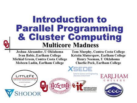 Introduction to Parallel Programming & Cluster Computing Multicore Madness Joshua Alexander, U Oklahoma Ivan Babic, Earlham College Michial Green, Contra.