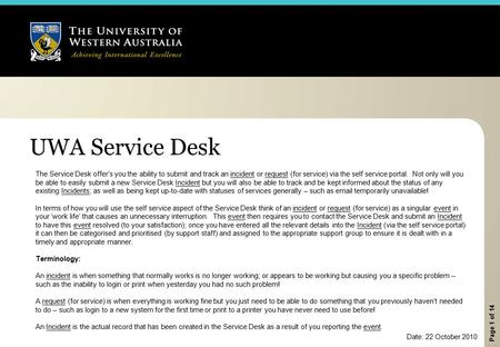 Page 1 of 14 UWA Service Desk The Service Desk offer's you the ability to submit and track an incident or request (for service) via the self service portal.