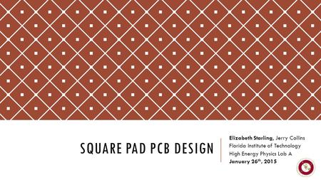 SQUARE PAD PCB DESIGN Elizabeth Starling, Jerry Collins Florida Institute of Technology High Energy Physics Lab A January 26 th, 2015.
