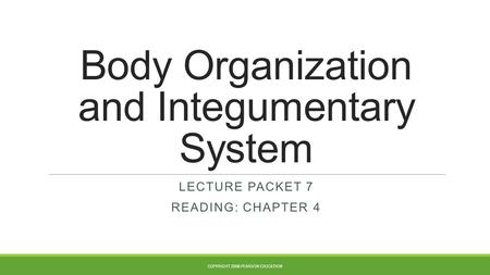 Body Organization and Integumentary System LECTURE PACKET 7 READING: CHAPTER 4 COPYRIGHT 2008 PEARSON EDUCATION.