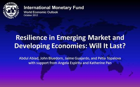 International Monetary Fund World Economic Outlook October 2012 Resilience in Emerging Market and Developing Economies: Will It Last? Abdul Abiad, John.