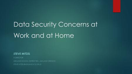 Data Security Concerns at Work and at Home STEVE MITZEL IT DIRECTOR ASHLAND SCHOOL DISTRICT #5 – ASHLAND OREGON