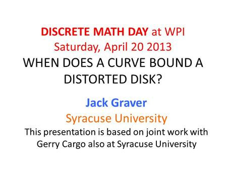 DISCRETE MATH DAY at WPI Saturday, April 20 2013 WHEN DOES A CURVE BOUND A DISTORTED DISK? Jack Graver Syracuse University This presentation is based on.