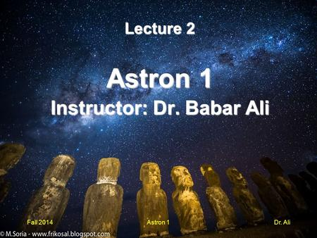 Lecture 2 Astron 1 Instructor: Dr. Babar Ali Fall 2014Astron 1Dr. Ali.