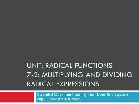 Unit: Radical Functions 7-2: Multiplying and Dividing Radical Expressions Essential Question: I put my root beer in a square cup… now it's just beer.
