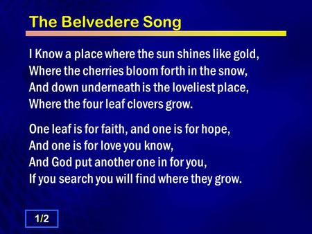 The Belvedere Song I Know a place where the sun shines like gold, Where the cherries bloom forth in the snow, And down underneath is the loveliest place,