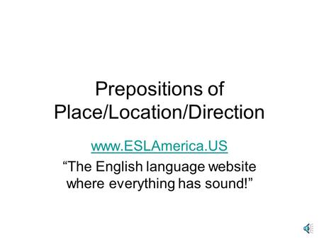 "Prepositions of Place/Location/Direction www.ESLAmerica.US ""The English language website where everything has sound!"""