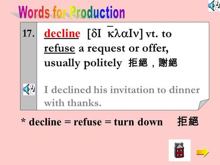 17. decline [dI`klaIn] vt. to refuse a request or offer, usually politely 拒絕,謝絕 I declined his invitation to dinner with thanks. * decline = refuse =